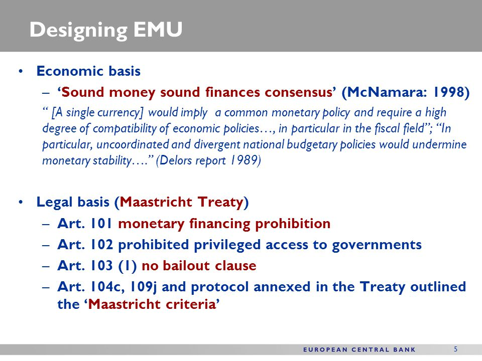 ECBs institutional context EMU rests on four fundamental constitutional pillars Price stability orientation of the central bank Independence of the central bank Monetary financing prohibition No bail-out clause EMU