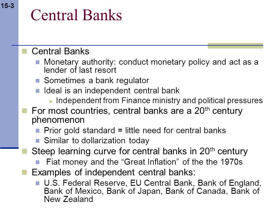 15-3 Central Banks Monetary authority: conduct monetary policy and act as a lender of last resort Sometimes a bank regulator Ideal is an independent c