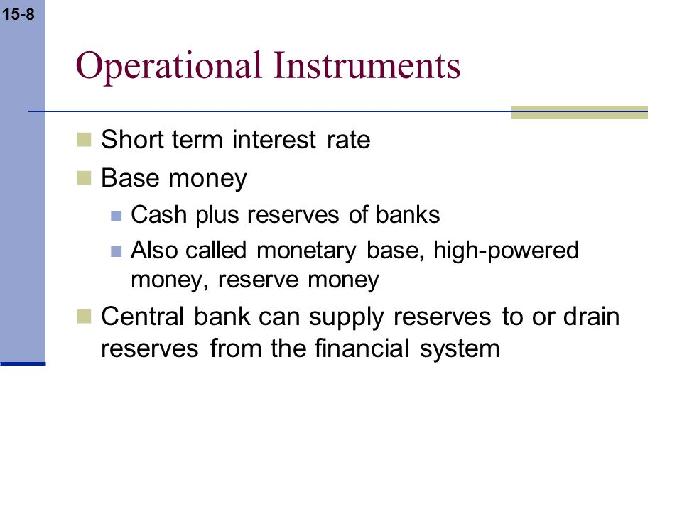 15-8 Operational Instruments Short term interest rate Base money Cash plus reserves of banks Also called monetary base, high-powered money, reserve money Central bank can supply reserves to or drain reserves from the financial system