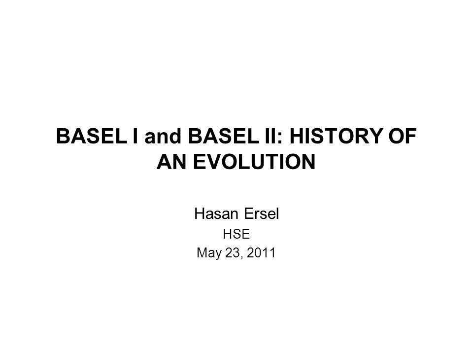BASEL I and BASEL II: HISTORY OF AN EVOLUTION Hasan Ersel HSE May 23, 2011