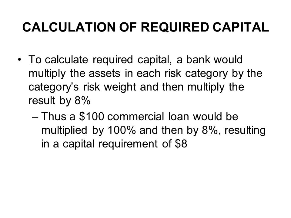 CALCULATION OF REQUIRED CAPITAL To calculate required capital, a bank would multiply the assets in each risk category by the categorys risk weight and
