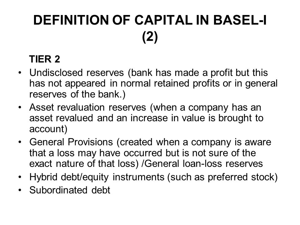 DEFINITION OF CAPITAL IN BASEL-I (2) TIER 2 Undisclosed reserves (bank has made a profit but this has not appeared in normal retained profits or in ge
