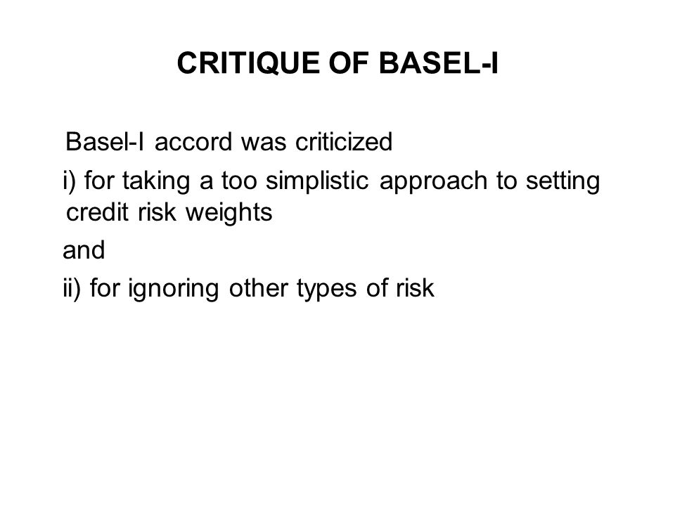 CRITIQUE OF BASEL-I Basel-I accord was criticized i) for taking a too simplistic approach to setting credit risk weights and ii) for ignoring other ty