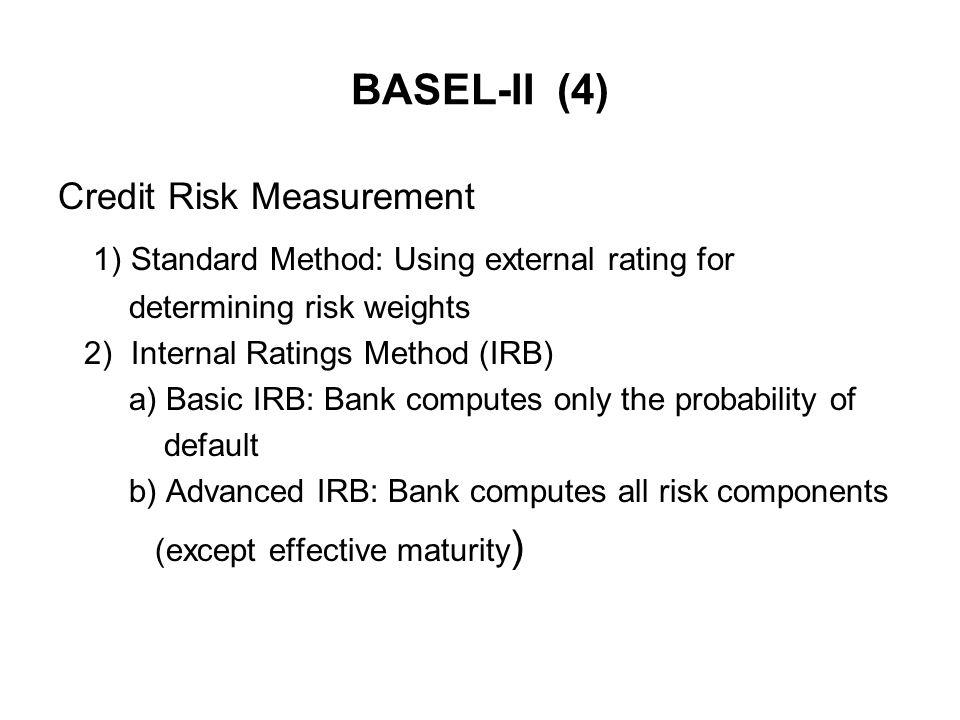 BASEL-II (4) Credit Risk Measurement 1) Standard Method: Using external rating for determining risk weights 2) Internal Ratings Method (IRB) a) Basic