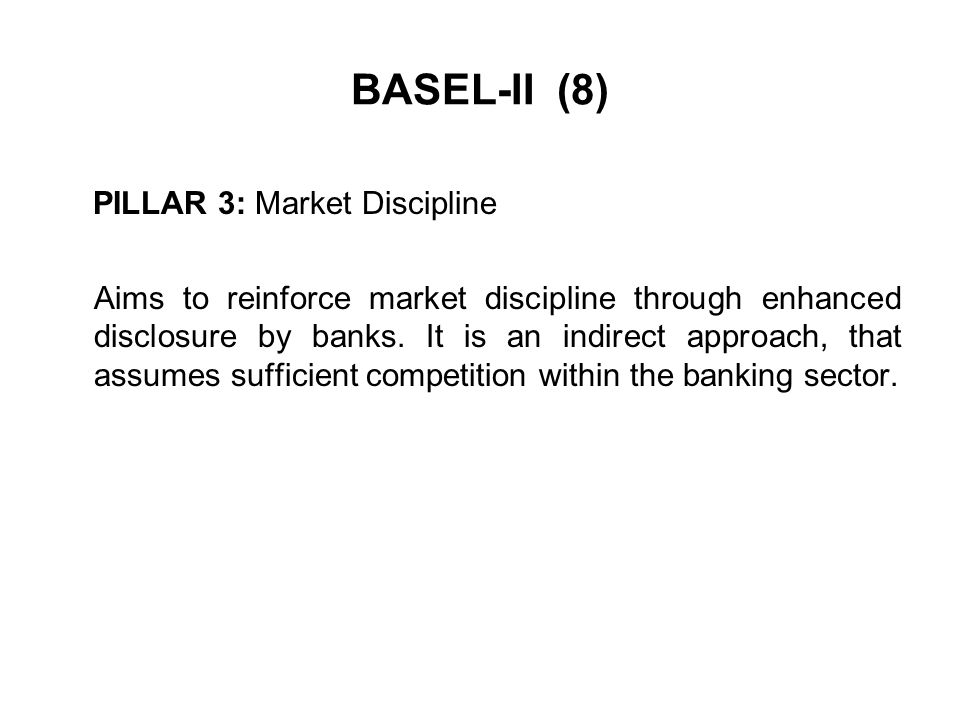 BASEL-II (8) PILLAR 3: Market Discipline Aims to reinforce market discipline through enhanced disclosure by banks. It is an indirect approach, that as