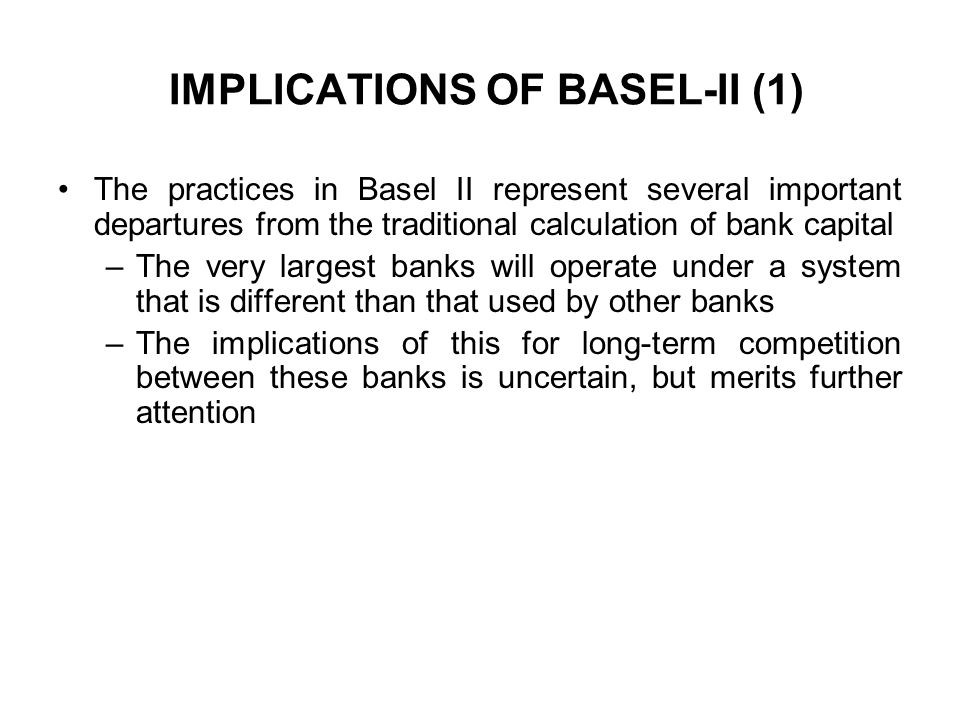 IMPLICATIONS OF BASEL-II (1) The practices in Basel II represent several important departures from the traditional calculation of bank capital –The ve
