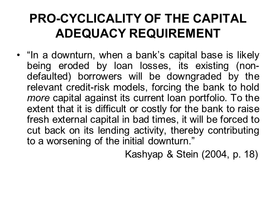 PRO-CYCLICALITY OF THE CAPITAL ADEQUACY REQUIREMENT In a downturn, when a banks capital base is likely being eroded by loan losses, its existing (non-