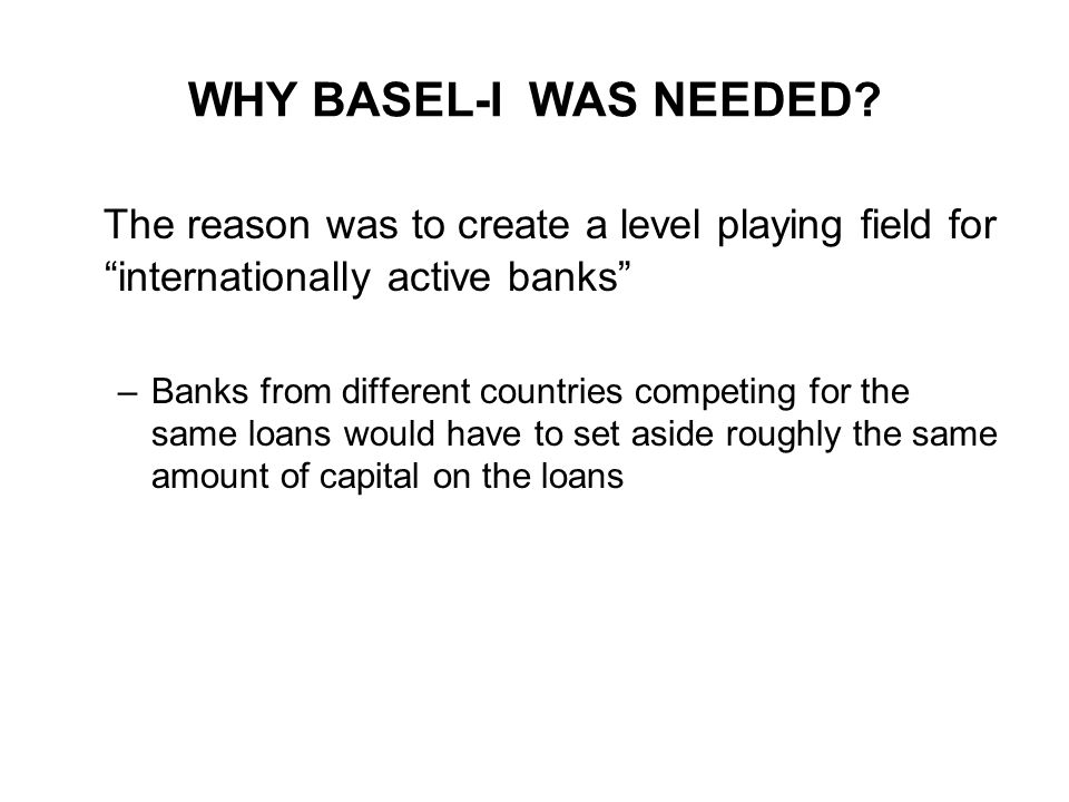 1988 BASEL ACCORD (BASEL-I) 1)The purpose was to prevent international banks from building business volume without adequate capital backing 2) The focus was on credit risk 3) Set minimum capital standards for banks 4) Became effective at the end of 1992