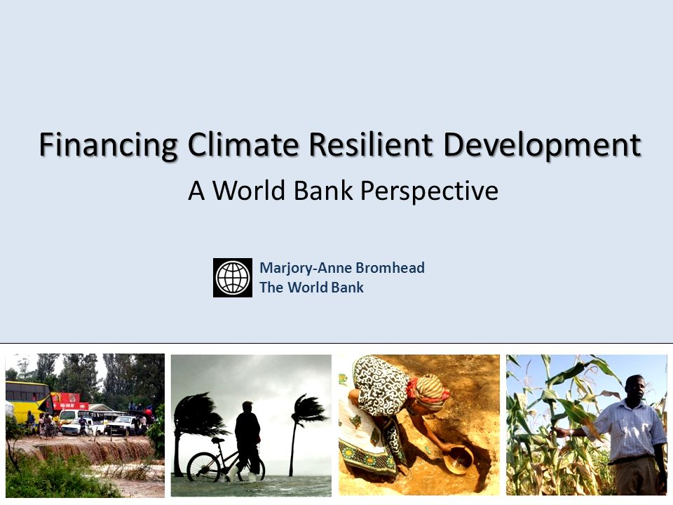 Financing Climate Resilient Development Financing Climate Resilient Development A World Bank Perspective Marjory-Anne Bromhead The World Bank