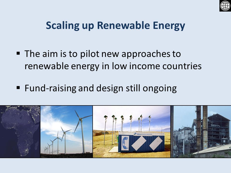 Scaling up Renewable Energy The aim is to pilot new approaches to renewable energy in low income countries Fund-raising and design still ongoing