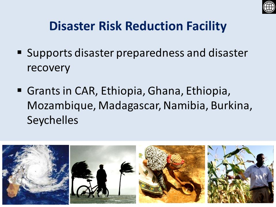 Disaster Risk Reduction Facility Supports disaster preparedness and disaster recovery Grants in CAR, Ethiopia, Ghana, Ethiopia, Mozambique, Madagascar, Namibia, Burkina, Seychelles