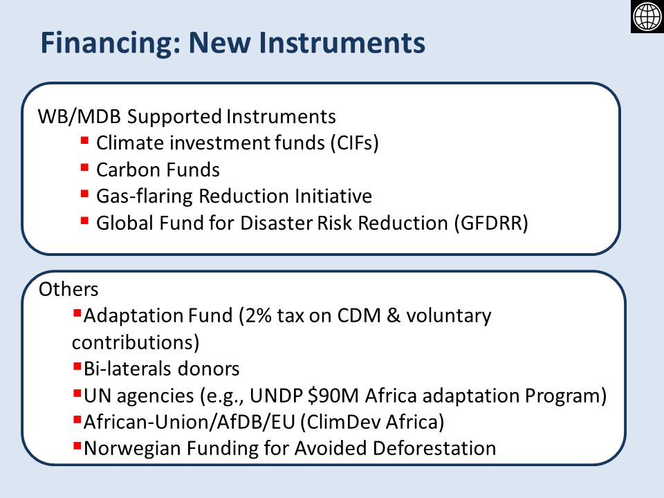 Financing: New Instruments WB/MDB Supported Instruments Climate investment funds (CIFs) Carbon Funds Gas-flaring Reduction Initiative Global Fund for Disaster Risk Reduction (GFDRR) Others Adaptation Fund (2% tax on CDM & voluntary contributions) Bi-laterals donors UN agencies (e.g., UNDP $90M Africa adaptation Program) African-Union/AfDB/EU (ClimDev Africa) Norwegian Funding for Avoided Deforestation
