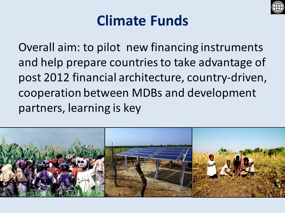 Climate Funds Overall aim: to pilot new financing instruments and help prepare countries to take advantage of post 2012 financial architecture, country-driven, cooperation between MDBs and development partners, learning is key