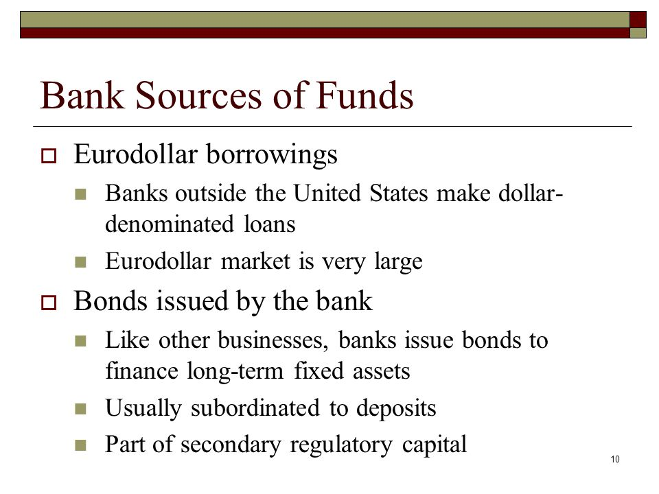 10 Bank Sources of Funds Eurodollar borrowings Banks outside the United States make dollar- denominated loans Eurodollar market is very large Bonds is