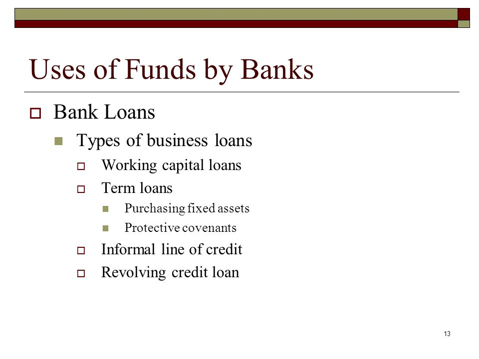 13 Uses of Funds by Banks Bank Loans Types of business loans Working capital loans Term loans Purchasing fixed assets Protective covenants Informal li