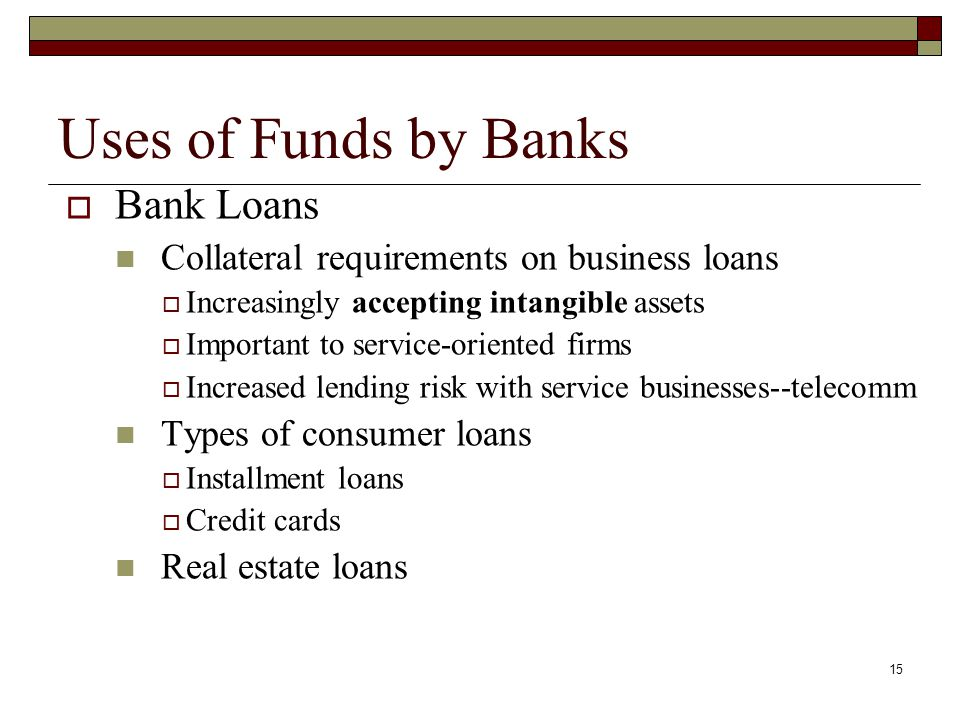 15 Uses of Funds by Banks Bank Loans Collateral requirements on business loans Increasingly accepting intangible assets Important to service-oriented