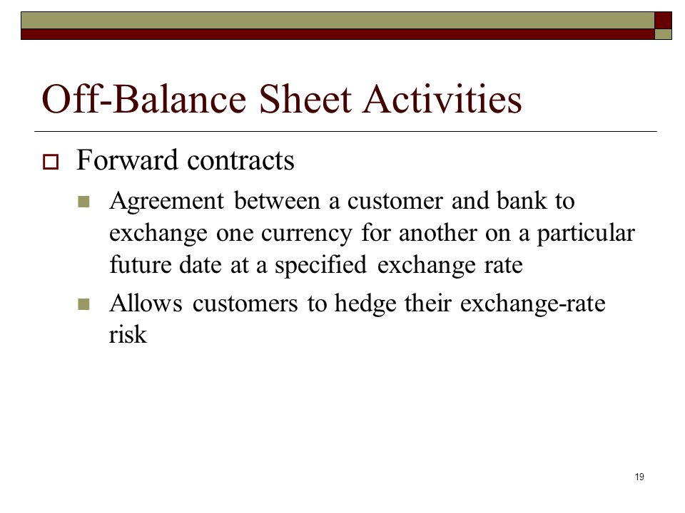 19 Off-Balance Sheet Activities Forward contracts Agreement between a customer and bank to exchange one currency for another on a particular future da