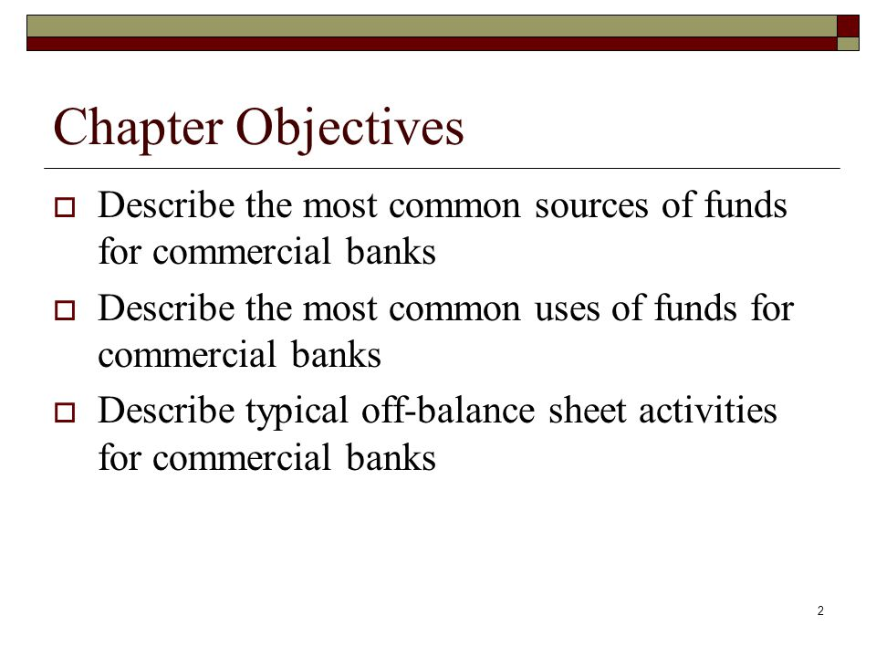 2 Chapter Objectives Describe the most common sources of funds for commercial banks Describe the most common uses of funds for commercial banks Descri