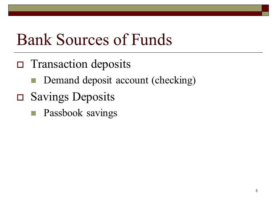 6 Bank Sources of Funds Transaction deposits Demand deposit account (checking) Savings Deposits Passbook savings