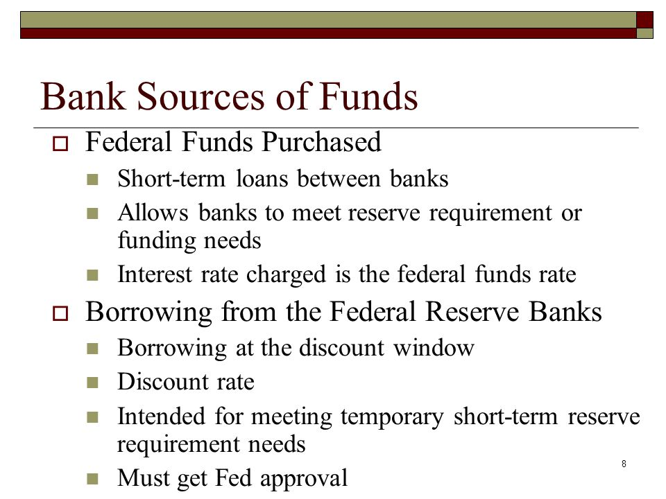 8 Bank Sources of Funds Federal Funds Purchased Short-term loans between banks Allows banks to meet reserve requirement or funding needs Interest rate