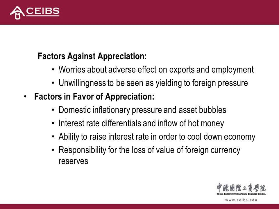 Factors Against Appreciation: Worries about adverse effect on exports and employment Unwillingness to be seen as yielding to foreign pressure Factors in Favor of Appreciation: Domestic inflationary pressure and asset bubbles Interest rate differentials and inflow of hot money Ability to raise interest rate in order to cool down economy Responsibility for the loss of value of foreign currency reserves