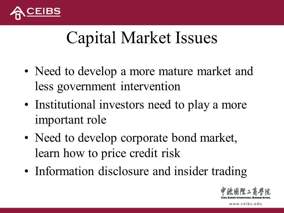 Capital Market Issues Need to develop a more mature market and less government intervention Institutional investors need to play a more important role Need to develop corporate bond market, learn how to price credit risk Information disclosure and insider trading