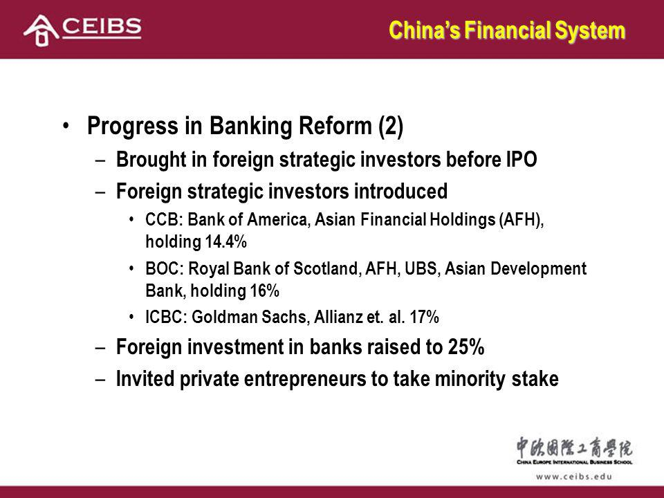 Progress in Banking Reform (2) – Brought in foreign strategic investors before IPO – Foreign strategic investors introduced CCB: Bank of America, Asian Financial Holdings (AFH), holding 14.4% BOC: Royal Bank of Scotland, AFH, UBS, Asian Development Bank, holding 16% ICBC: Goldman Sachs, Allianz et.