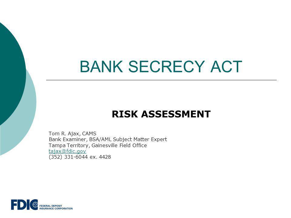 BANK SECRECY ACT RISK ASSESSMENT Tom R. Ajax, CAMS Bank Examiner, BSA/AML Subject Matter Expert Tampa Territory, Gainesville Field Office tajax@fdic.g