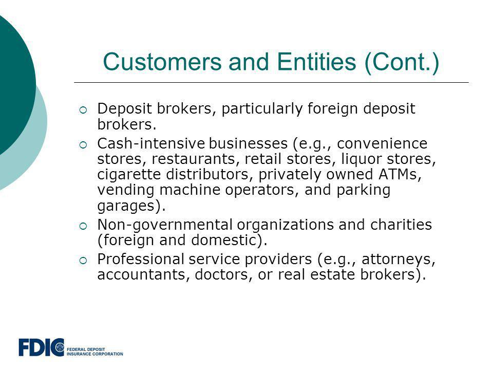 Customers and Entities (Cont.) Deposit brokers, particularly foreign deposit brokers. Cash-intensive businesses (e.g., convenience stores, restaurants