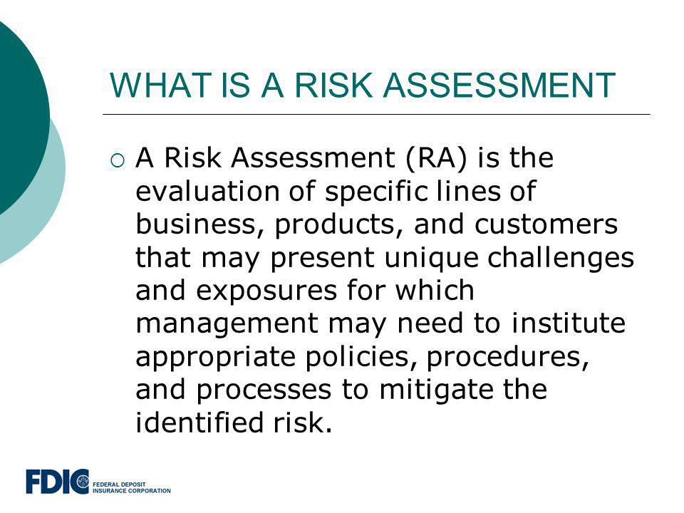 WHAT IS A RISK ASSESSMENT A Risk Assessment (RA) is the evaluation of specific lines of business, products, and customers that may present unique chal