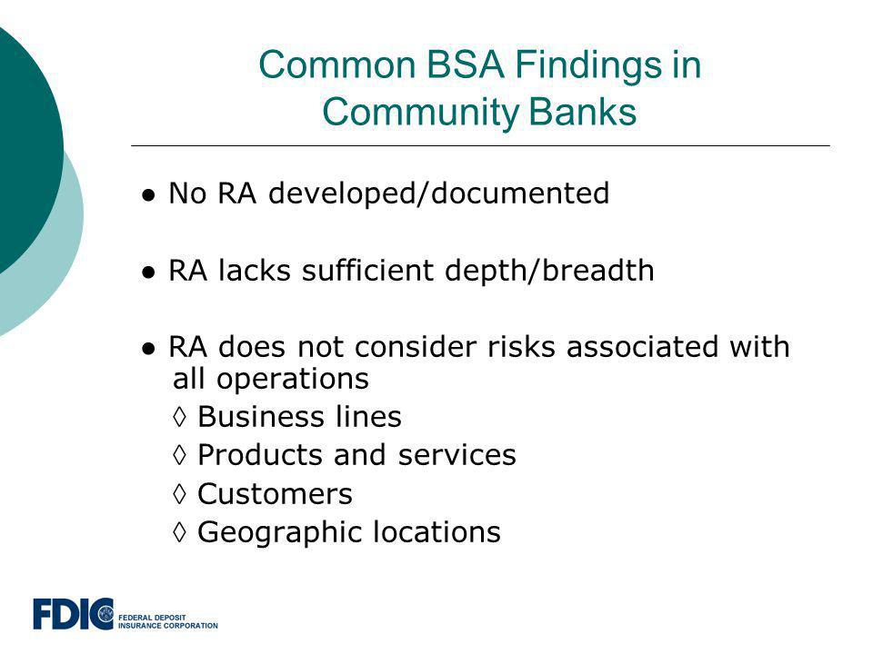 Common BSA Findings in Community Banks No RA developed/documented RA lacks sufficient depth/breadth RA does not consider risks associated with all ope