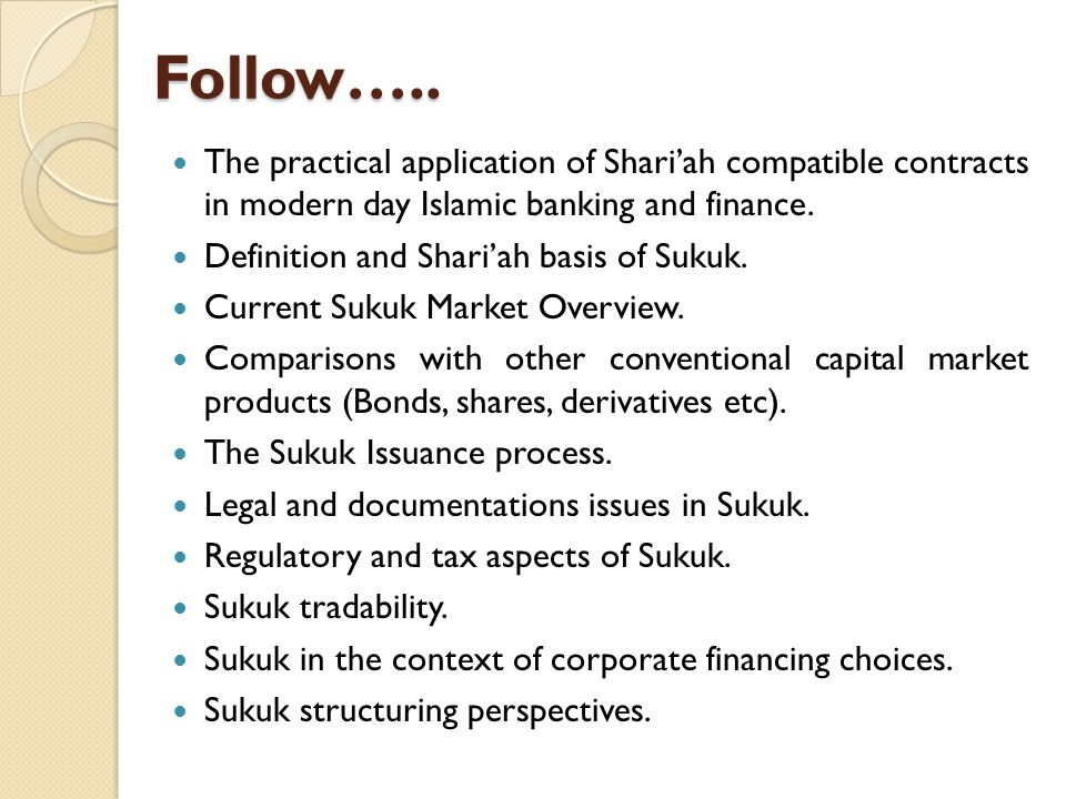 Follow….. The practical application of Shariah compatible contracts in modern day Islamic banking and finance. Definition and Shariah basis of Sukuk.