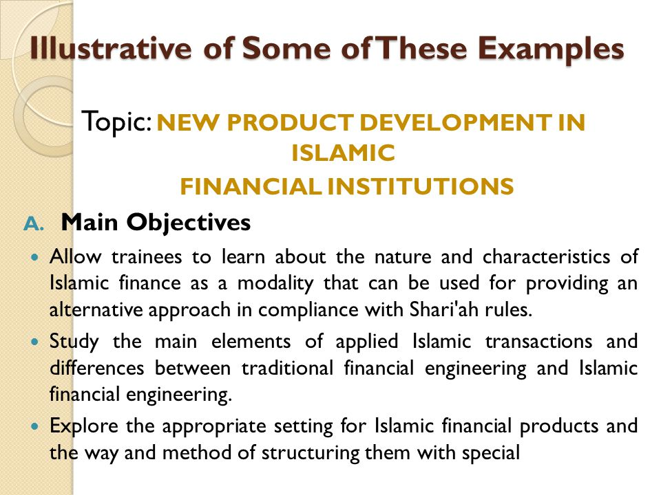 Illustrative of Some of These Examples Topic: NEW PRODUCT DEVELOPMENT IN ISLAMIC FINANCIAL INSTITUTIONS A. Main Objectives Allow trainees to learn abo