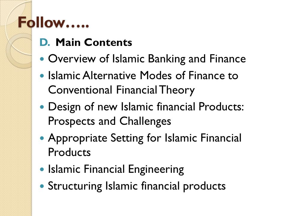 Follow….. D. Main Contents Overview of Islamic Banking and Finance Islamic Alternative Modes of Finance to Conventional Financial Theory Design of new
