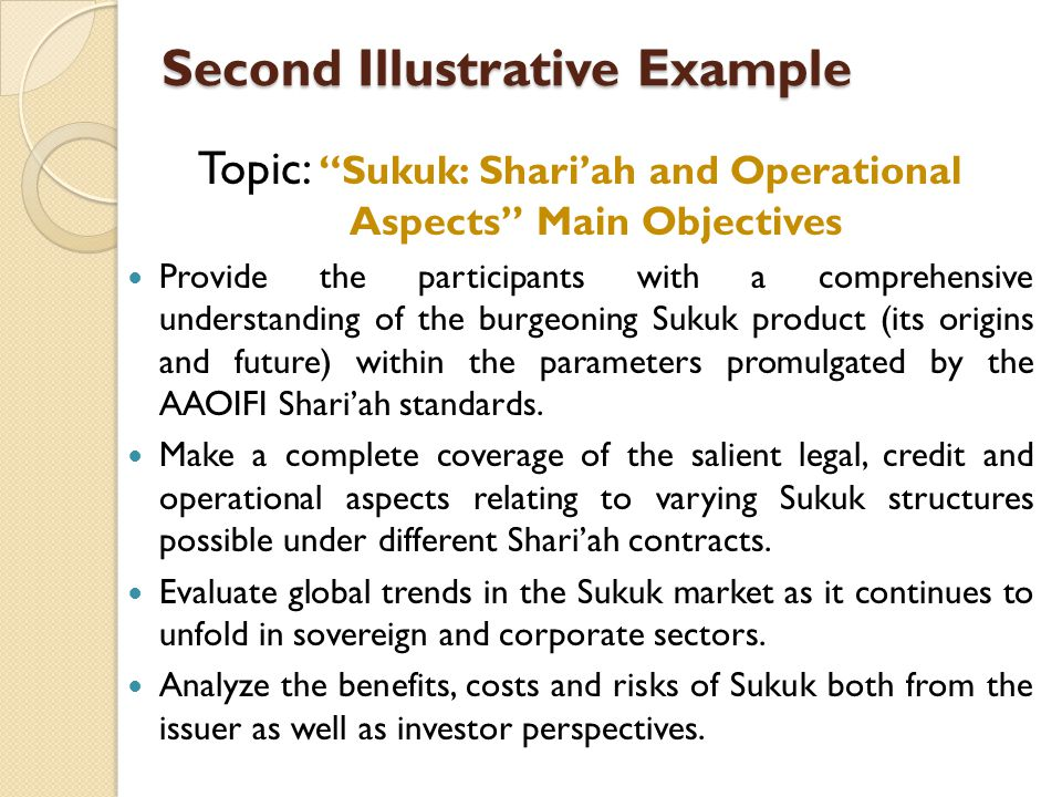 Second Illustrative Example Topic: Sukuk: Shariah and Operational Aspects Main Objectives Provide the participants with a comprehensive understanding of the burgeoning Sukuk product (its origins and future) within the parameters promulgated by the AAOIFI Shariah standards.