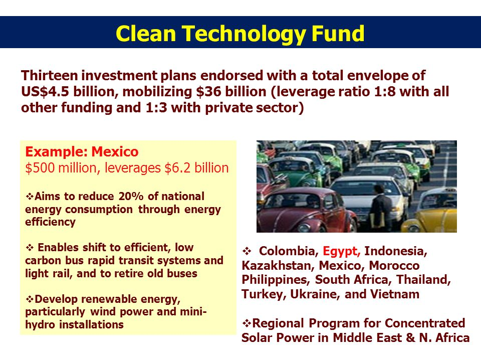 Clean Technology Fund Thirteen investment plans endorsed with a total envelope of US$4.5 billion, mobilizing $36 billion (leverage ratio 1:8 with all other funding and 1:3 with private sector) Example: Mexico $500 million, leverages $6.2 billion Aims to reduce 20% of national energy consumption through energy efficiency Enables shift to efficient, low carbon bus rapid transit systems and light rail, and to retire old buses Develop renewable energy, particularly wind power and mini- hydro installations Colombia, Egypt, Indonesia, Kazakhstan, Mexico, Morocco Philippines, South Africa, Thailand, Turkey, Ukraine, and Vietnam Regional Program for Concentrated Solar Power in Middle East & N.
