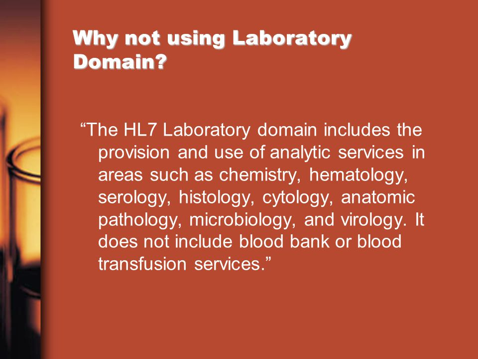 Why not using Laboratory Domain? The HL7 Laboratory domain includes the provision and use of analytic services in areas such as chemistry, hematology,