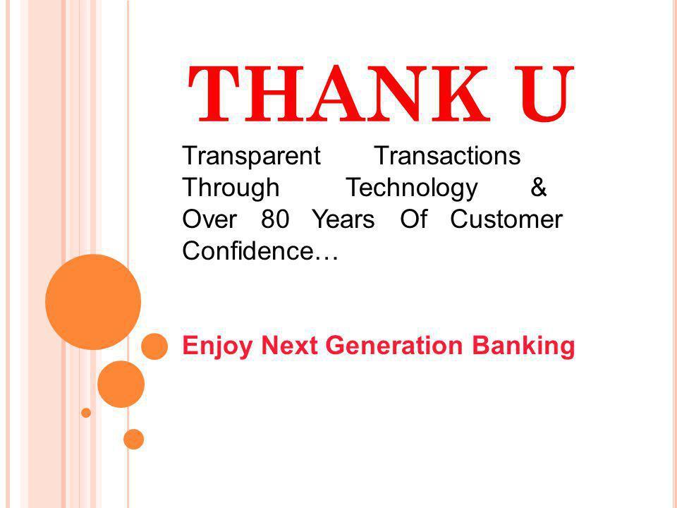 THANK U Transparent Transactions Through Technology & Over 80 Years Of Customer Confidence… Enjoy Next Generation Banking
