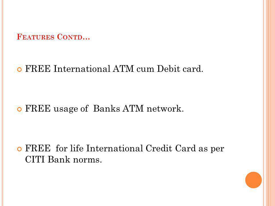 F EATURES C ONTD … FREE International ATM cum Debit card. FREE usage of Banks ATM network. FREE for life International Credit Card as per CITI Bank no