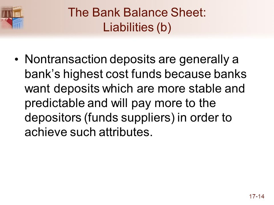 17-14 The Bank Balance Sheet: Liabilities (b) Nontransaction deposits are generally a banks highest cost funds because banks want deposits which are more stable and predictable and will pay more to the depositors (funds suppliers) in order to achieve such attributes.