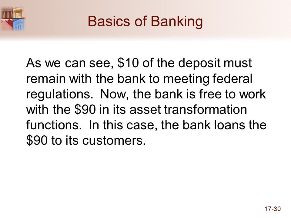 17-30 Basics of Banking As we can see, $10 of the deposit must remain with the bank to meeting federal regulations.