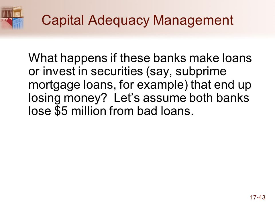 17-43 Capital Adequacy Management What happens if these banks make loans or invest in securities (say, subprime mortgage loans, for example) that end up losing money.