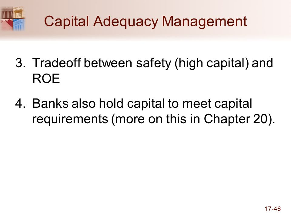 17-46 Capital Adequacy Management 3.Tradeoff between safety (high capital) and ROE 4.Banks also hold capital to meet capital requirements (more on this in Chapter 20).