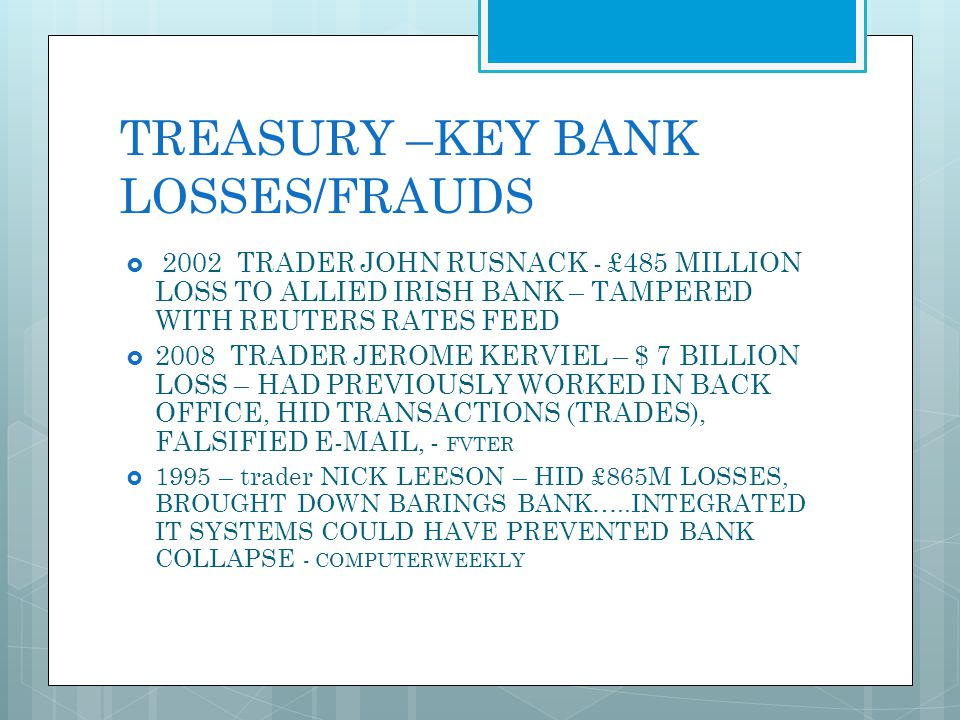 TREASURY –KEY BANK LOSSES/FRAUDS 2002 TRADER JOHN RUSNACK - £485 MILLION LOSS TO ALLIED IRISH BANK – TAMPERED WITH REUTERS RATES FEED 2008 TRADER JERO