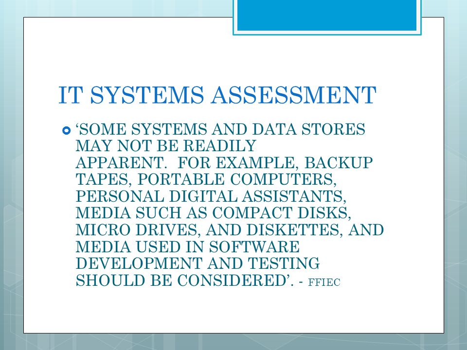 IT SYSTEMS ASSESSMENT SOME SYSTEMS AND DATA STORES MAY NOT BE READILY APPARENT. FOR EXAMPLE, BACKUP TAPES, PORTABLE COMPUTERS, PERSONAL DIGITAL ASSIST