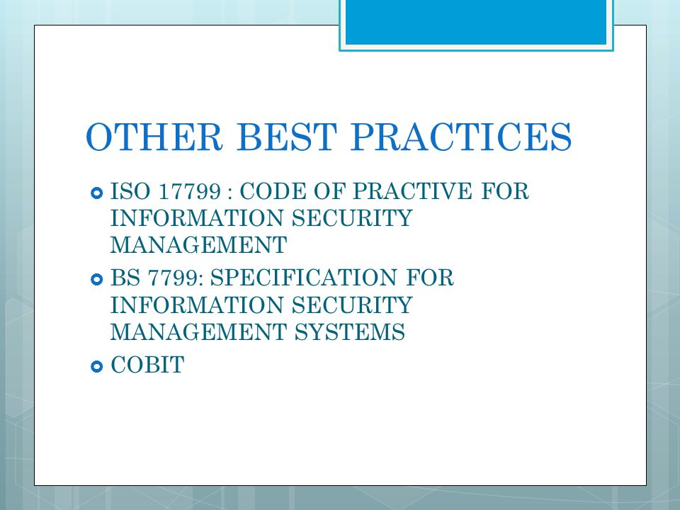 OTHER BEST PRACTICES ISO 17799 : CODE OF PRACTIVE FOR INFORMATION SECURITY MANAGEMENT BS 7799: SPECIFICATION FOR INFORMATION SECURITY MANAGEMENT SYSTE