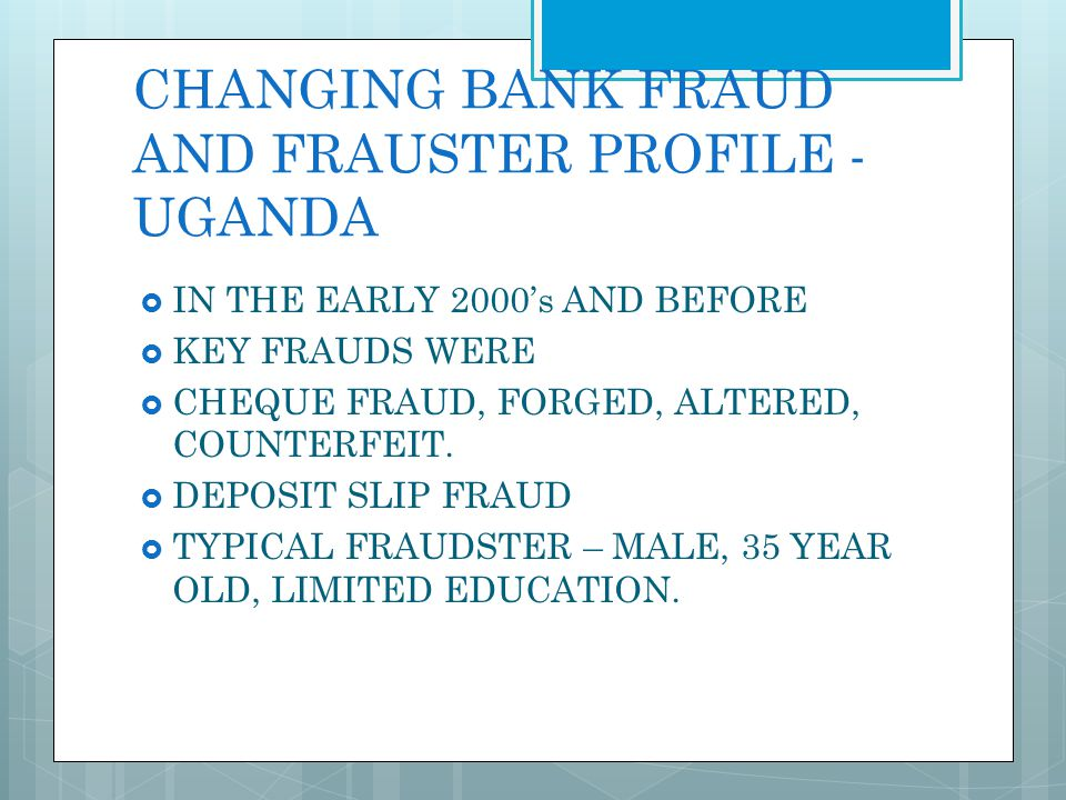 CHANGING BANK FRAUD AND FRAUSTER PROFILE - UGANDA MID- 2005 TO DATE ELECTRONIC FRAUD ATM FRAUD IN HOUSE BANK FRAUD – BY BANK EMPLOYEES EITHER ALONE OR IN COLLUSION WITH OUTSIDERS TYPICAL FRAUDSTER – MALE OR FEMALE, BANK EMPLOYEE, TRUSTED INSIDER, EDUCATED, UNIVERSITY GRADUATE, IT LITERATE (NOT NECESSARILY EXPERT!),