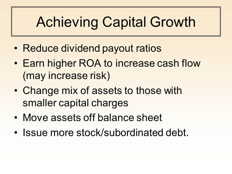 Achieving Capital Growth Reduce dividend payout ratios Earn higher ROA to increase cash flow (may increase risk) Change mix of assets to those with sm