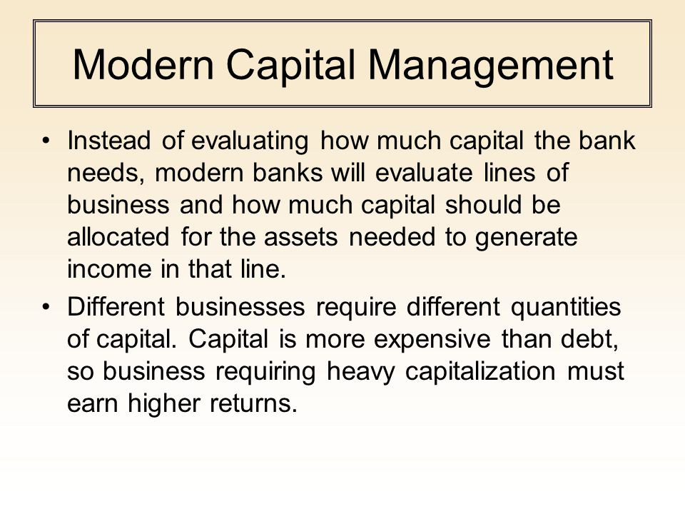Modern Capital Management Instead of evaluating how much capital the bank needs, modern banks will evaluate lines of business and how much capital sho