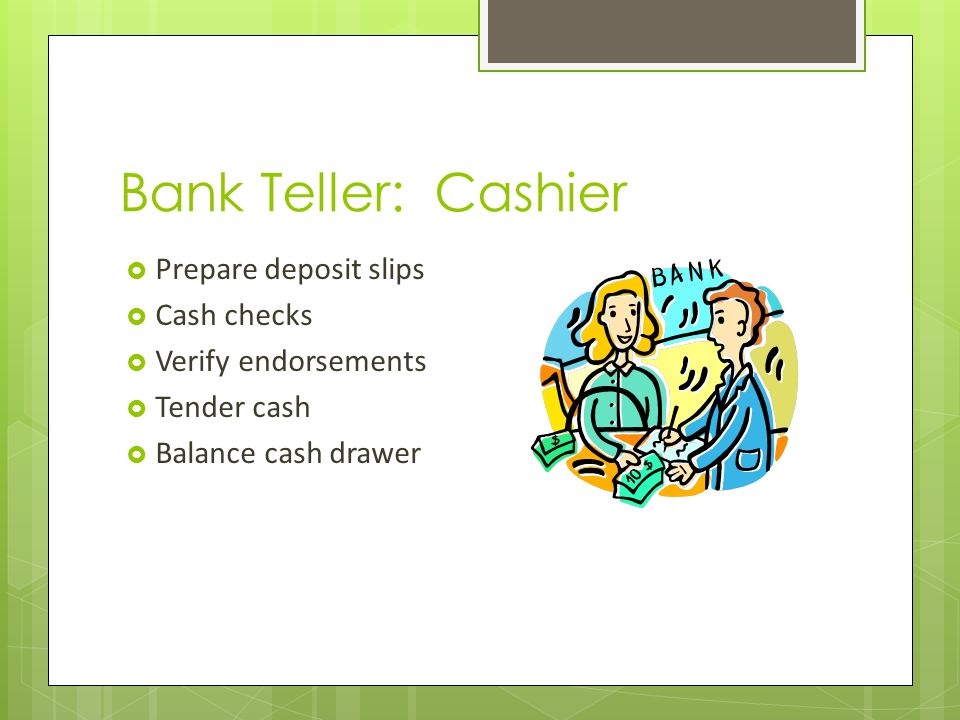 Bank Teller: Cashier Prepare deposit slips Cash checks Verify endorsements Tender cash Balance cash drawer